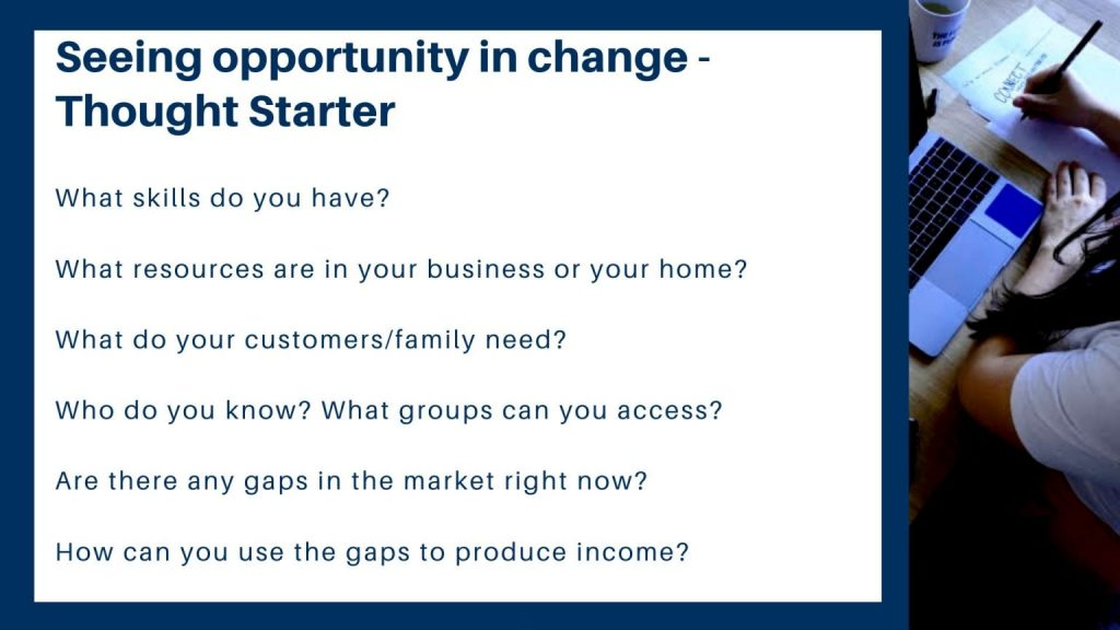 "A photo that reads ""Seeing opportunity in change - thought starter. What skills do you have? What resources are in your business or your home? What do your customers or family need? Who do you know? What groups can you access? Are there any gaps in the market right now? How can you use the gaps to produce income?"""