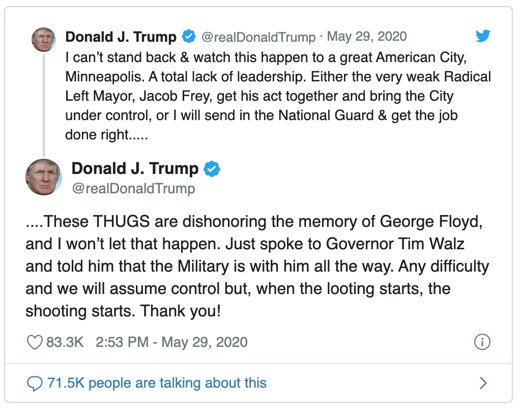 """tweet by Donald J Trump reads """" can't stand back & watch this happen to a great American City, Minneapolis. A total lack of leadership. Either the very weak Radical Left Mayor, Jacob Frey, get his act together and bring the City under control, or I will send in the National Guard & get the job done right....."""" and """"These THUGS are dishonoring the memory of George Floyd, and I won't let that happen. Just spoke to Governor Tim Walz and told him that the Military is with him all the way. Any difficulty and we will assume control but, when the looting starts, the shooting starts. Thank you!"""""""